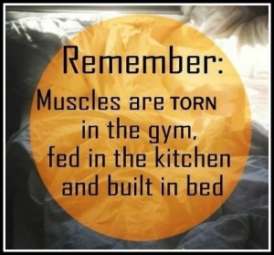 muscles are made in the gym, kitchen, and bed